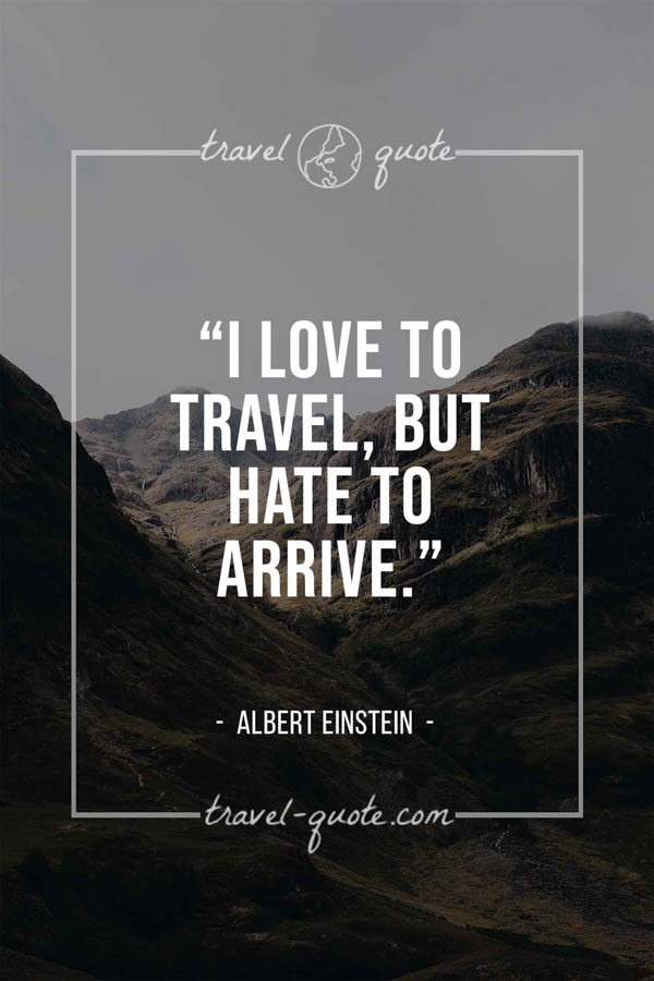 I love to travel, but hate to arrive. – Albert Einstein