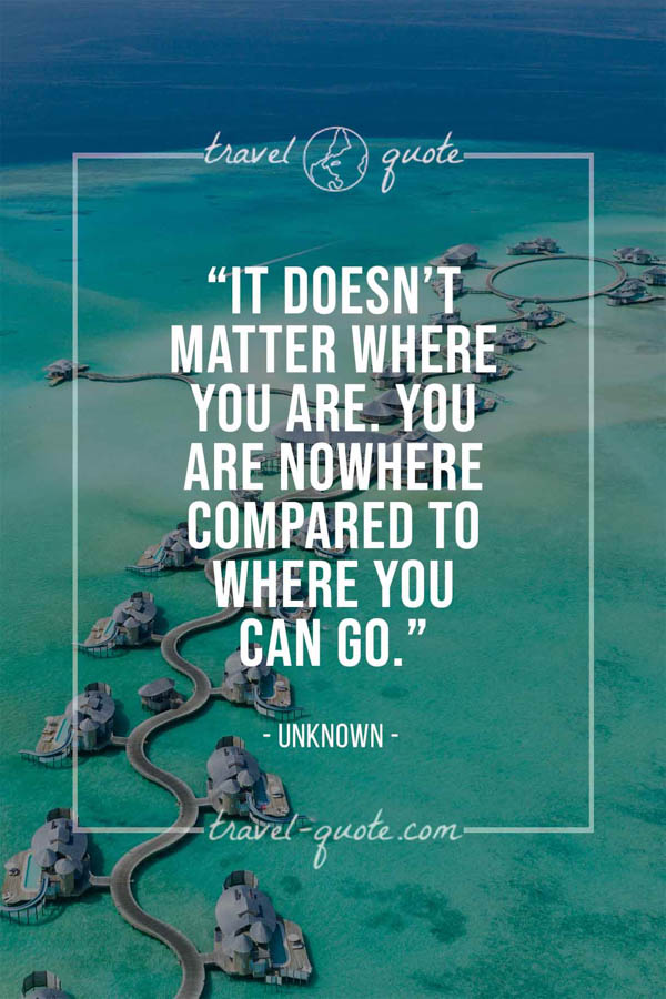 It doesn't matter where you are, you are nowhere compared to where you can go. -- Anonymous