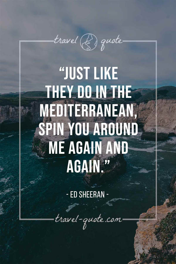 Just like they do in the Mediterranean, spin you around me again and again. - Ed Sheeran