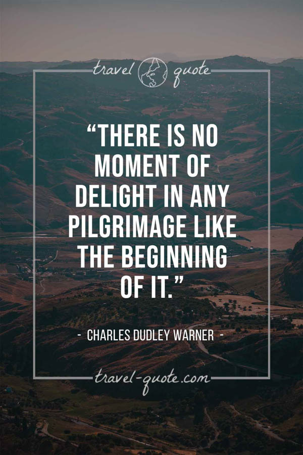 There is no moment of delight in any pilgrimage like the beginning of it. – Charles Dudley Warner