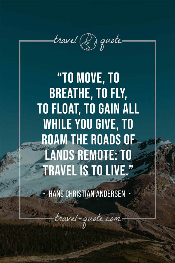 To move, to breathe, to fly, to float, To gain all while you give, To roam the roads of lands remote: To travel is to live. – Hans Christian Andersen