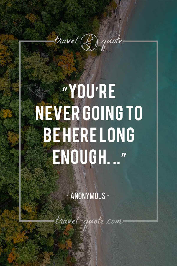 You're never going to be here long enough. . . -- Anonymous