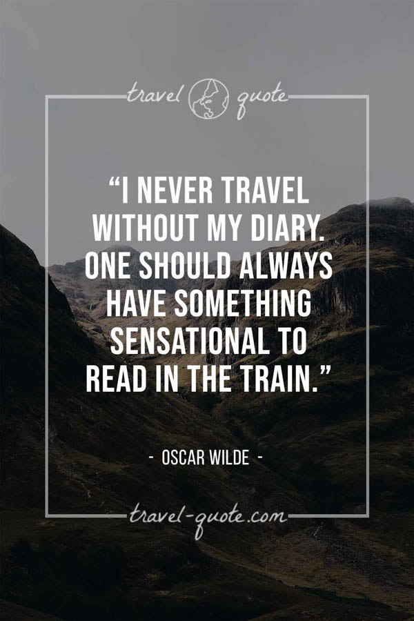 I never travel without my diary. One should always have something sensational to read in the train. – Oscar Wilde