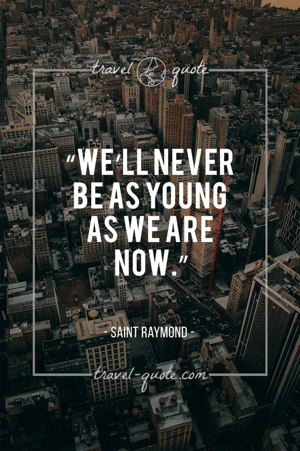 We'll never be as young as we are now. - Saint Raymond
