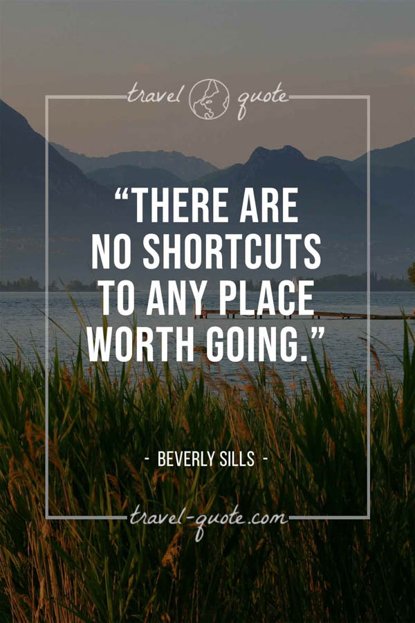 There are no shortcuts to any place worth going. – Beverly Sills
