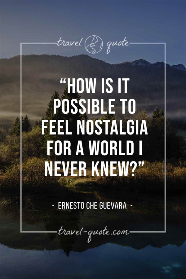How is it possible to feel nostalgia for a world I never knew? – Ernesto Che Guevara