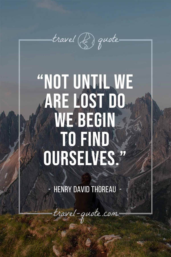 Not until we are lost do we begin to find ourselves. – Henry David Thoreau