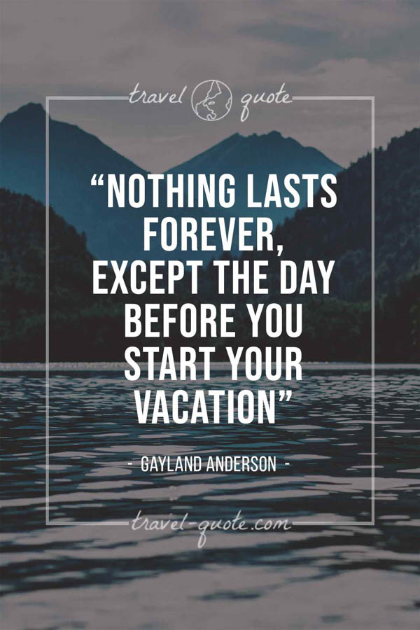 Nothing lasts forever, except the day before you start your vacation. – Gayland Anderson