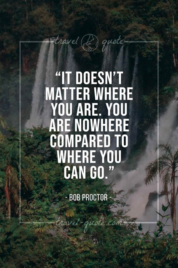It doesn't matter where you are. You are nowhere compared to where you can go. – Bob Proctor