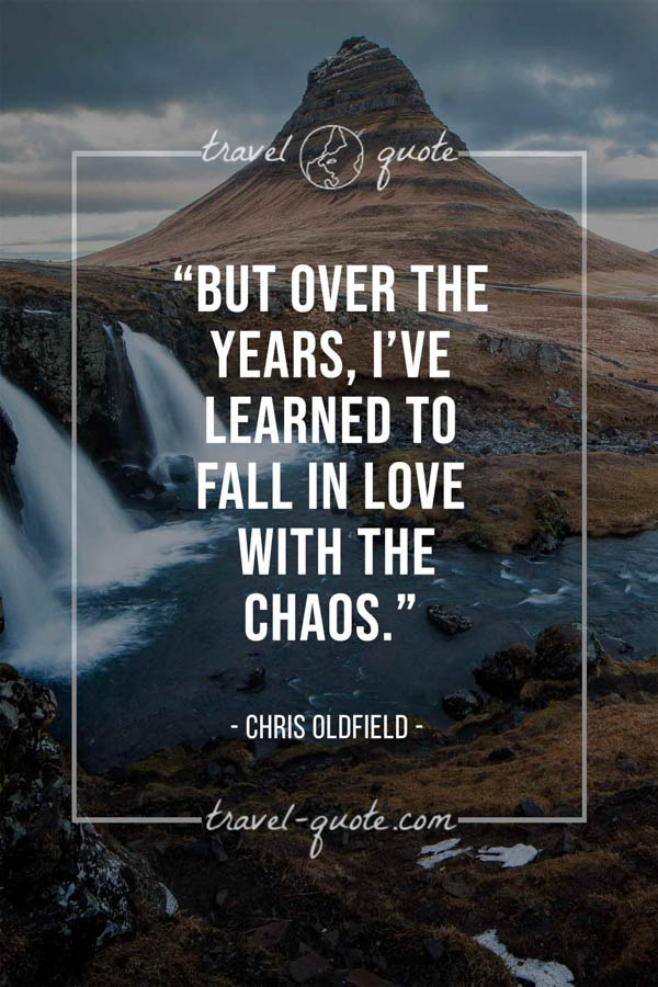 But over the years, I've learned to fall in love with the chaos. - Chris Oldfield