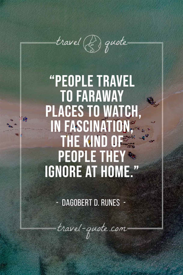People travel to faraway places to watch, in fascination, the kind of people they ignore at home. – Dagobert D. Runes
