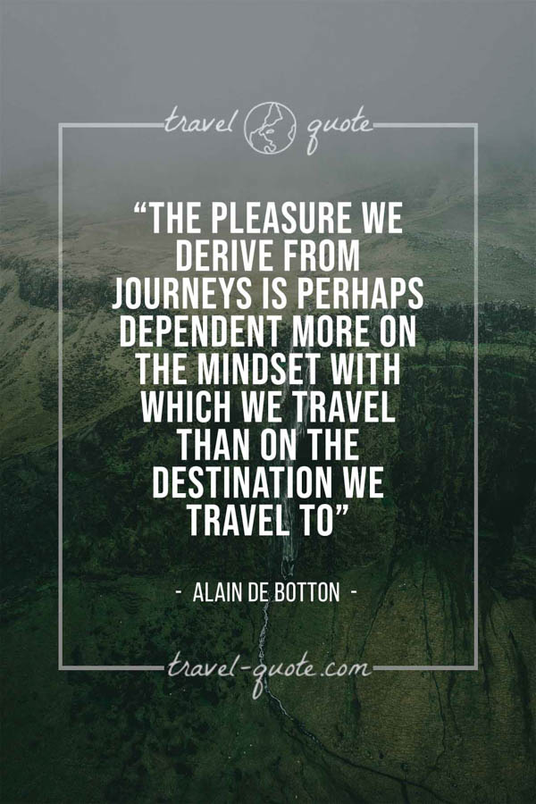 The pleasure we derive from journeys is perhaps dependent more on the mindset with which we travel than on the destination we travel to. – Alain de Botton