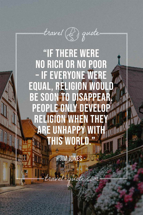 If there were no rich or no poor – if everyone were equal, religion would be soon to disappear. People only develop religion when they are unhappy with this world. - Jim Jones