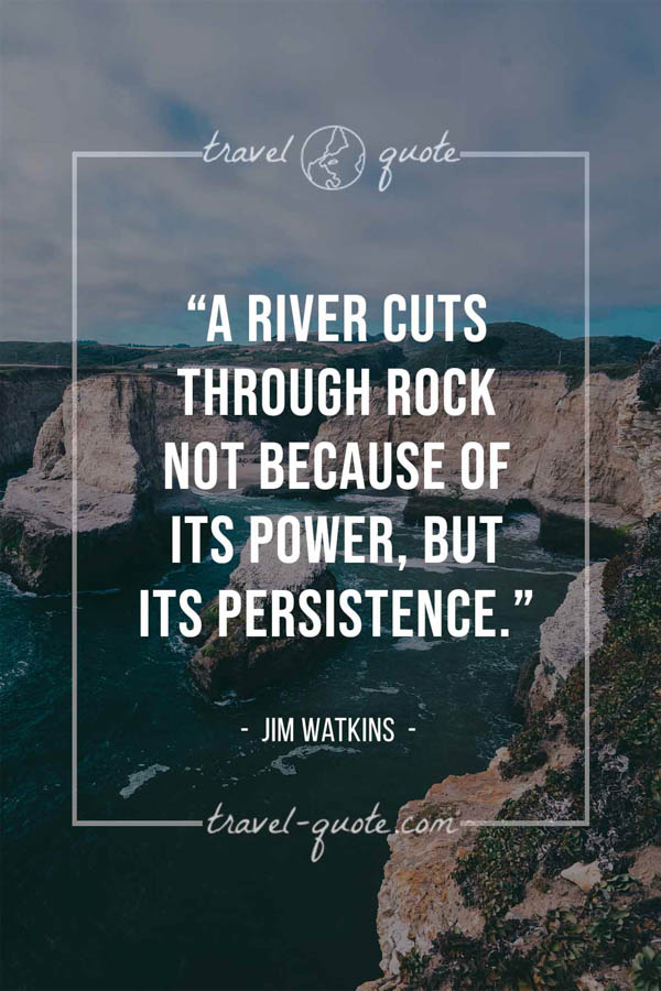 A river cuts through rock not because of its power, but its persistence. – Jim Watkins