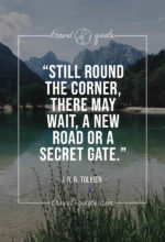 Still round the corner, there may wait, a new road or a secret gate.