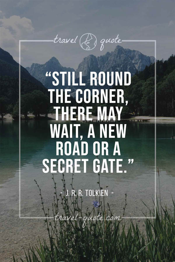 Still round the corner, there may wait, a new road or a secret gate. – J. R. R. Tolkien