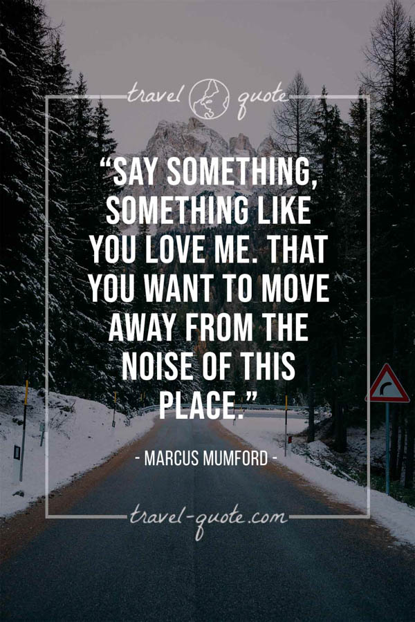 Say something, something like you love me. That you want to move away from the noise of this place. -- Marcus Mumford
