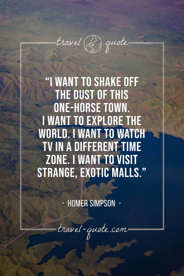I want to shake off the dust of this one-horse town. I want to explore the world. I want to watch TV in a different time zone. I want to visit strange, exotic malls. – Homer Simpson