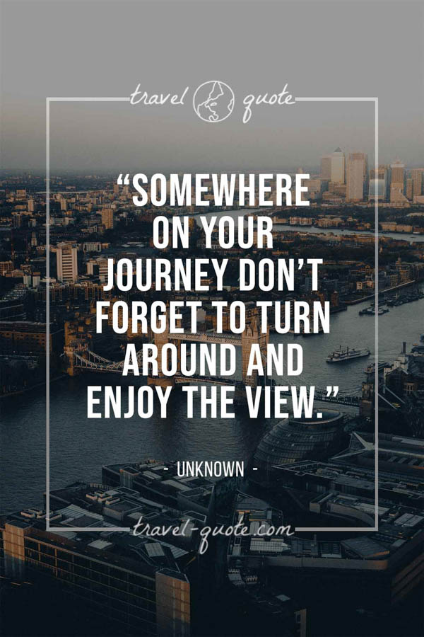 Somewhere on your journey don't forget to turn around and enjoy the view. -- Anonymous