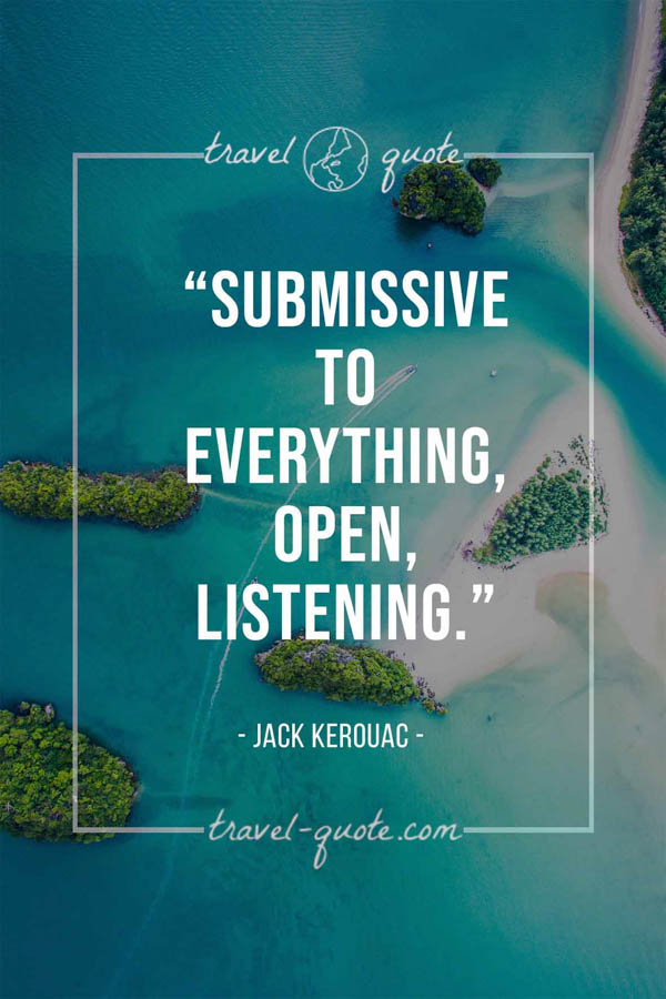 Submissive to everything, open, listening. - Jack Kerouac