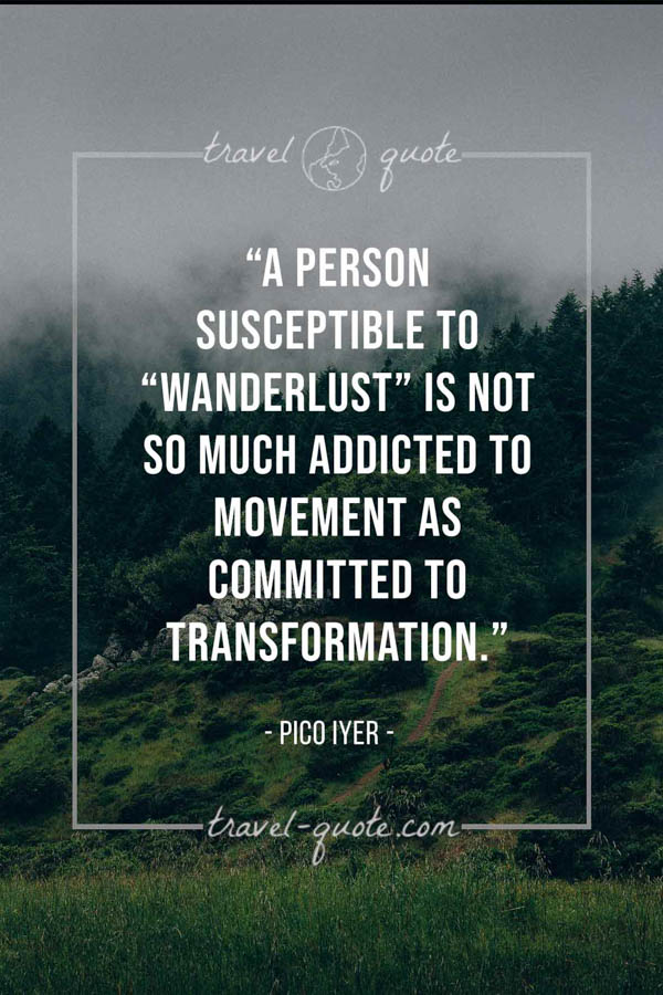 "A person susceptible to ""wanderlust"" is not so much addicted to movement as committed to transformation. – Pico Iyer"