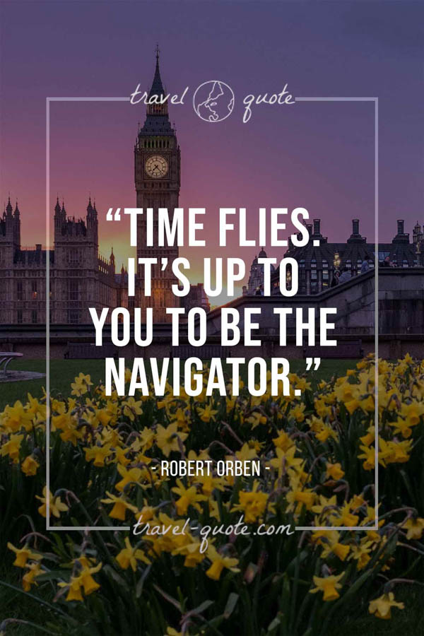 Time flies. It's up to you to be the navigator. – Robert Orben