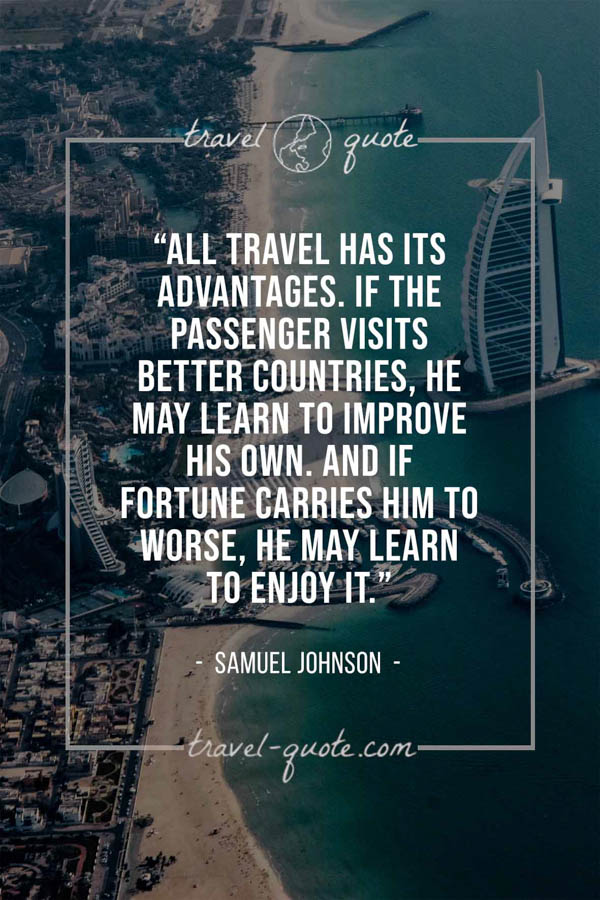 All travel has its advantages. If the passenger visits better countries, he may learn to improve his own. And if fortune carries him to worse, he may learn to enjoy it. – Samuel Johnson