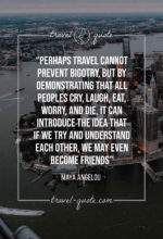 Perhaps travel cannot prevent bigotry, but by demonstrating that all peoples cry, laugh, eat, worry, and die, it can introduce the idea that if we try and understand each other, we may even become friends.