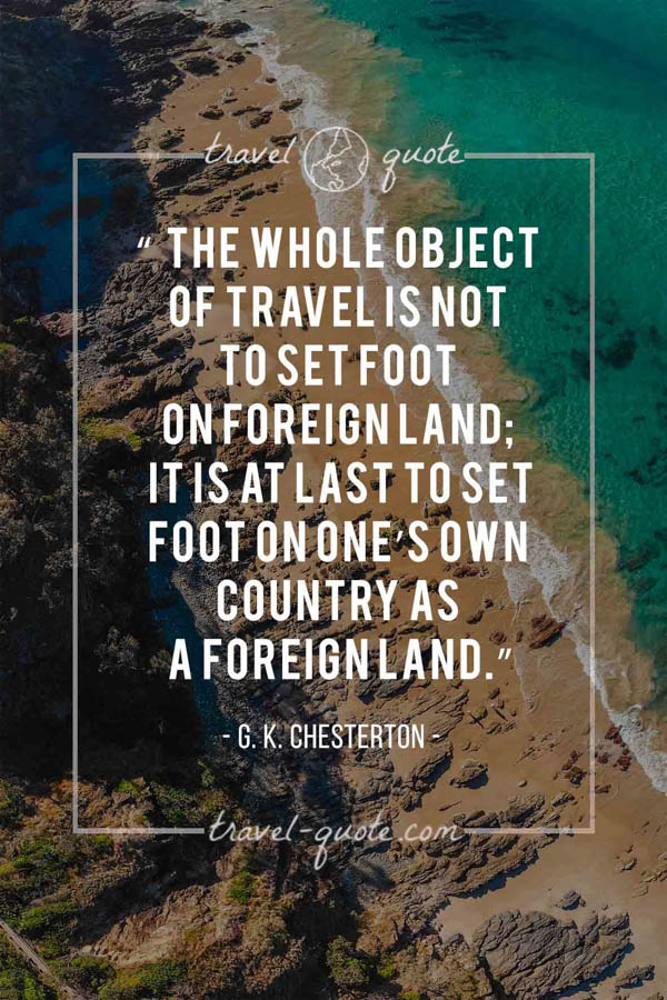 The whole object of travel is not to set foot on foreign land; it is at last to set foot on one's own country as a foreign land. – G. K. Chesterton