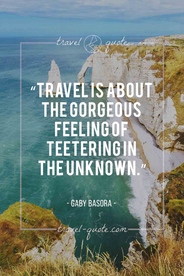 Travel is about the gorgeous feeling of teetering in the unknown. – Gaby Basora