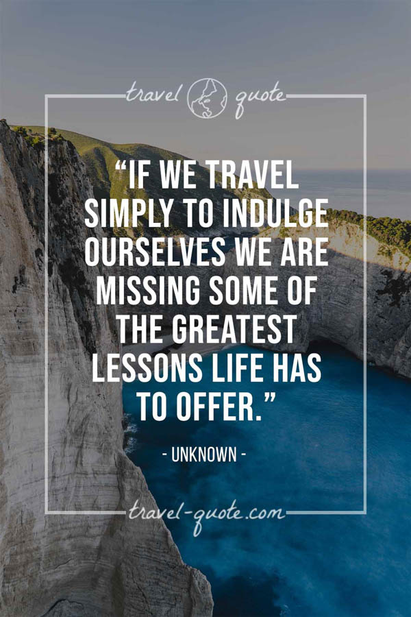 If we travel simply to indulge ourselves we are missing some of the greatest lessons life has to offer. -- Anonymous