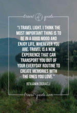 I travel light. I think the most important thing is to be in a good mood and enjoy life, wherever you are. Travel is a new experience that can transport you out of your everyday routine to create memories with the ones you love.