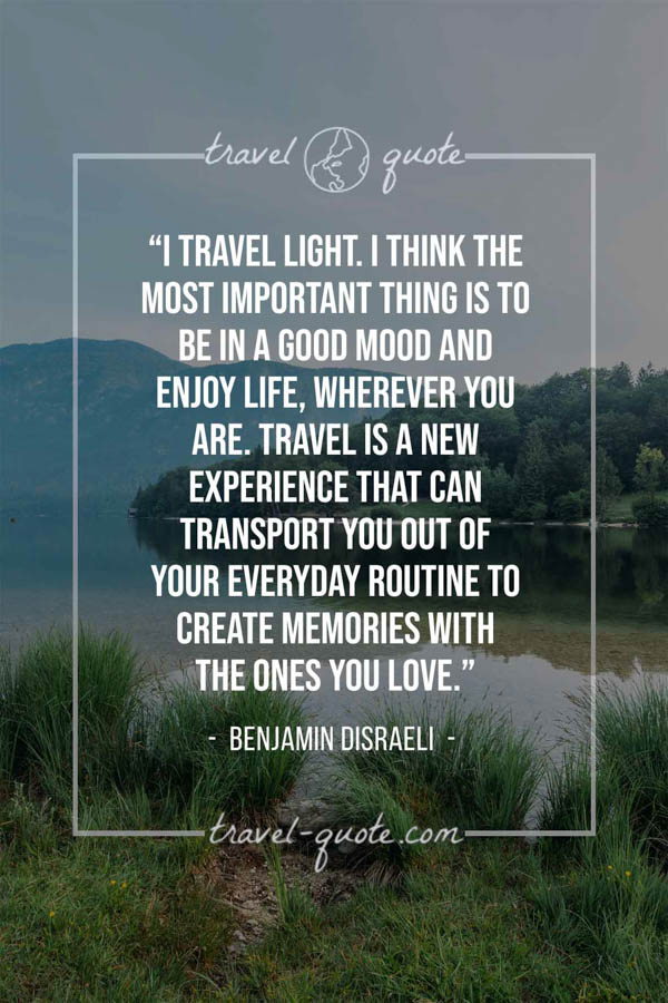 I travel light. I think the most important thing is to be in a good mood and enjoy life, wherever you are. Travel is a new experience that can transport you out of your everyday routine to create memories with the ones you love. – Benjamin Disraeli