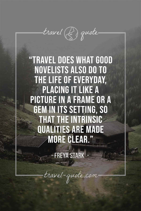 Travel does what good novelists also do to the life of everyday, placing it like a picture in a frame or a gem in its setting, so that the intrinsic qualities are made more clear. - Freya Stark
