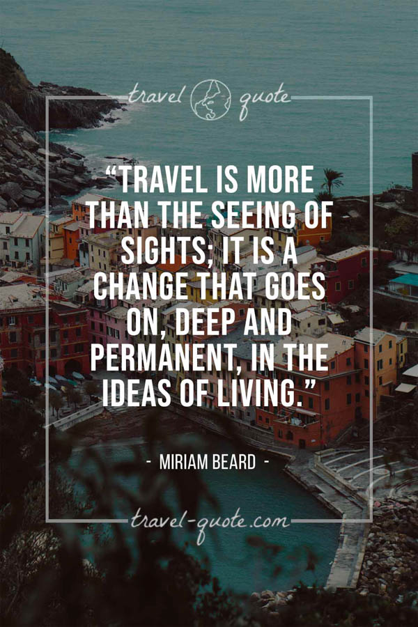 Travel is more than the seeing of sights; it is a change that goes on, deep and permanent, in the ideas of living. – Miriam Beard