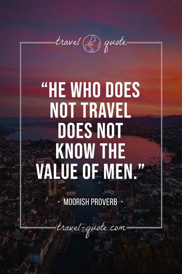 He who does not travel does not know the value of men. – Moorish proverb