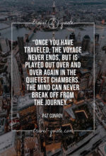 Once you have traveled, the voyage never ends, but is played out over and over again in the quietest chambers. The mind can never break off from the journey.