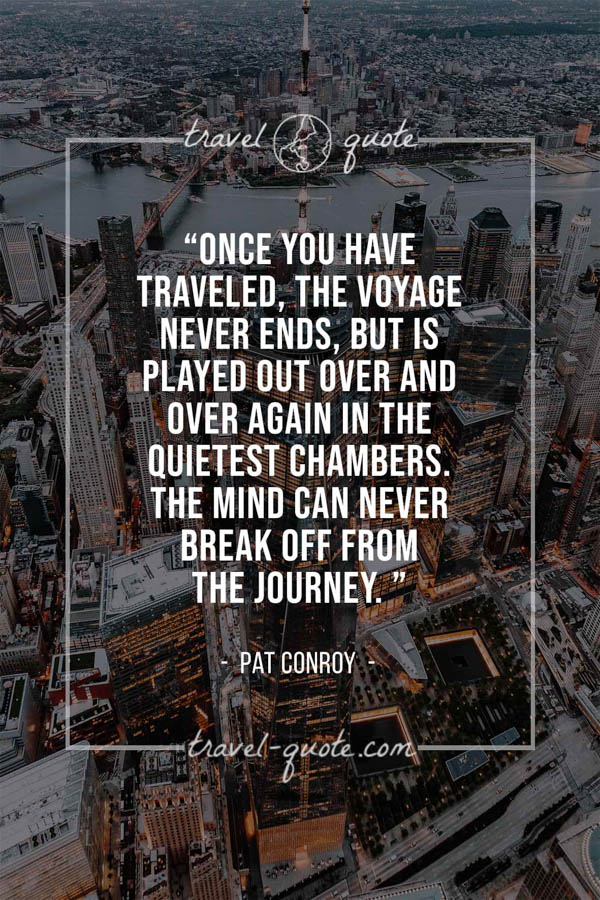 Once you have traveled, the voyage never ends, but is played out over and over again in the quietest chambers. The mind can never break off from the journey. – Pat Conroy