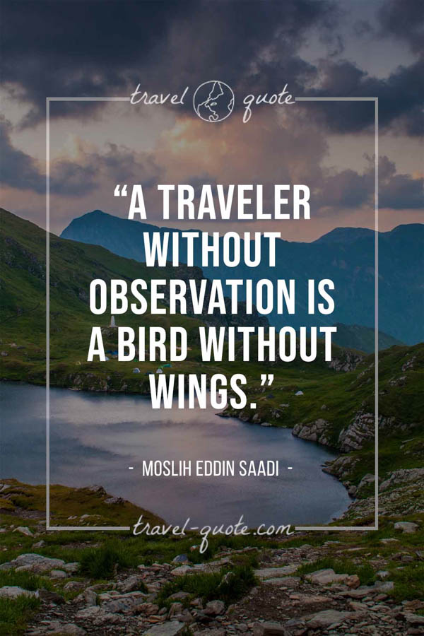 A traveler without observation is a bird without wings. – Moslih Eddin Saadi