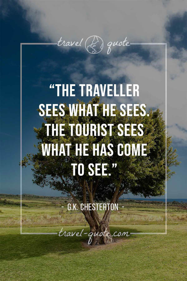 The traveller sees what he sees. The tourist sees what he has come to see. – G.K. Chesterton