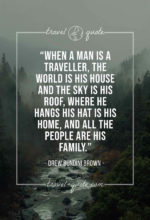When a man is a traveller, the world is his house and the sky is his roof, where he hangs his hat is his home, and all the people are his family.