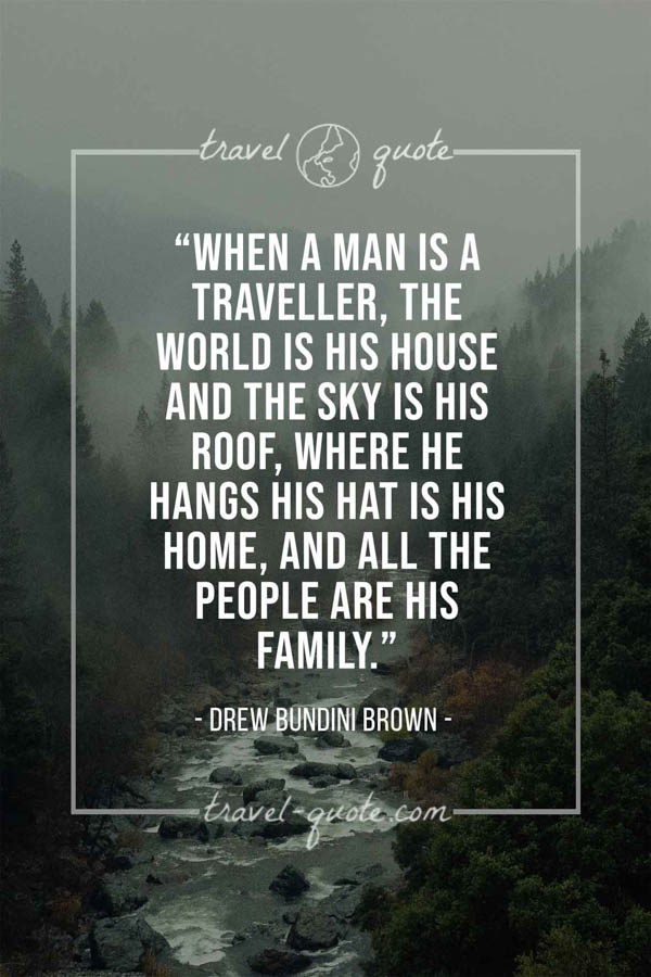 When a man is a traveller, the world is his house and the sky is his roof, where he hangs his hat is his home, and all the people are his family.- Drew Bundini Brown