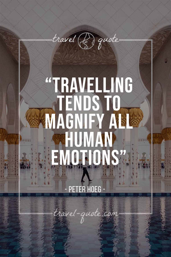 Travelling tends to magnify all human emotions. – Peter Hoeg