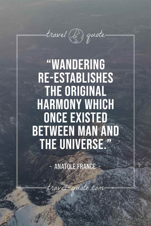 Wandering re-establishes the original harmony which once existed between man and the universe. – Anatole France