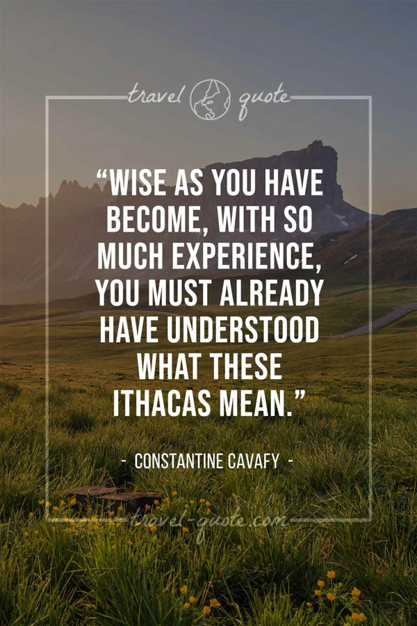 Wise as you have become, with so much experience, you must already have understood what these Ithacas mean. – Constantine Cavafy