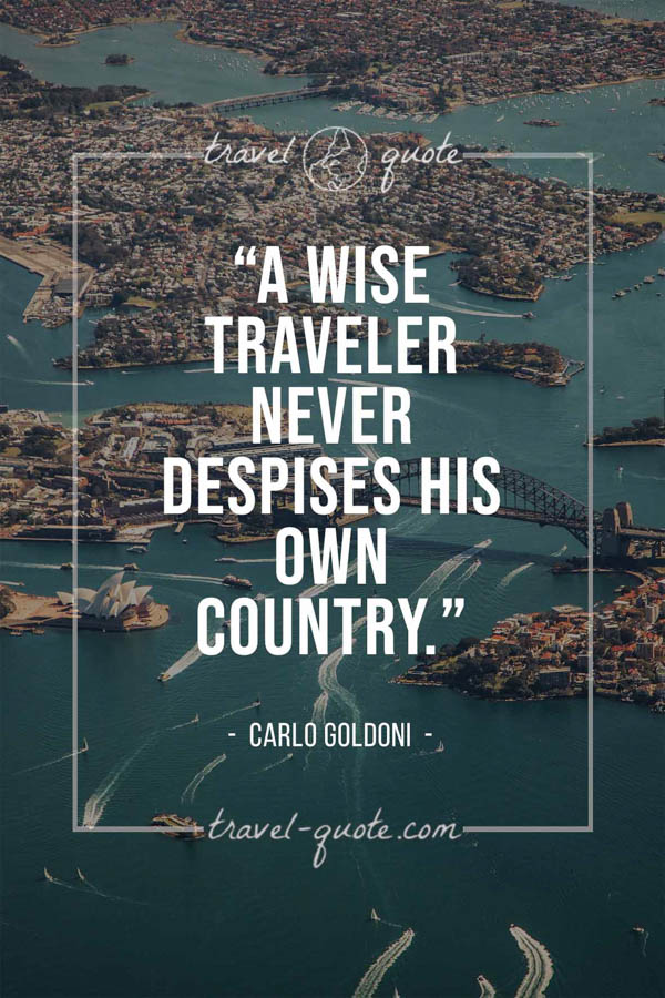 A wise traveler never despises his own country. – Carlo Goldoni
