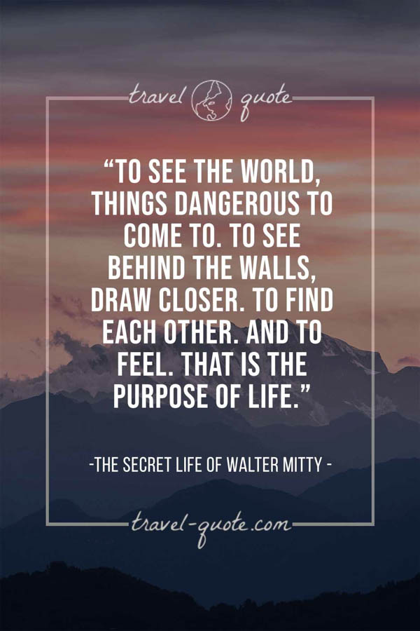 To see the world, things dangerous to come to. To see behind the walls, draw closer. To find each other. And to feel. That is the purpose of life. – The Secret Life of Walter Mitty