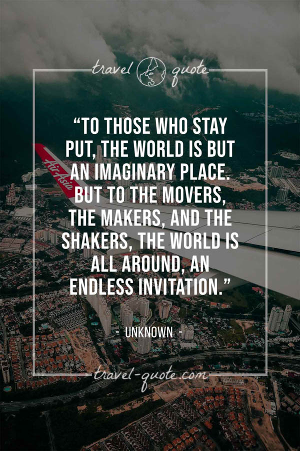 To those who stay put, the world is but an imaginary place. But to the movers, the makers, and the shakers, the world is all around, an endless invitation. -- Anonymous