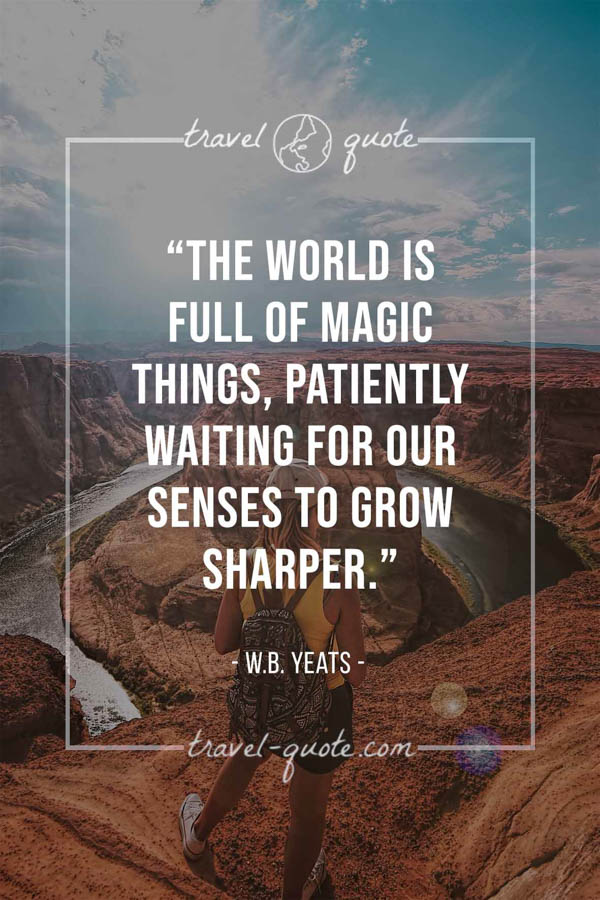 The world is full of magic things, patiently waiting for our senses to grow sharper. – W.B. Yeats