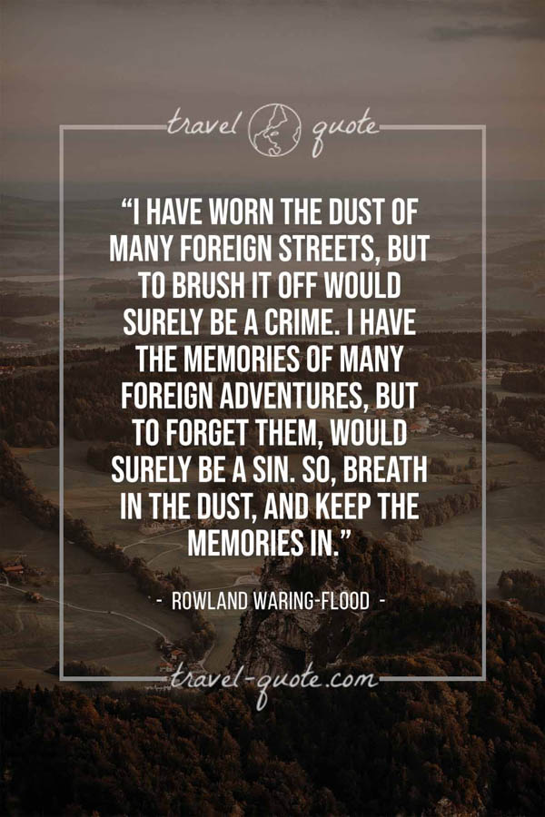 I have worn the dust of many foreign streets, but to brush it off would surely be a crime. I have the memories of many foreign adventures, but to forget them, would surely be a sin. So, breath in the dust, and keep the memories in. – Rowland Waring-Flood